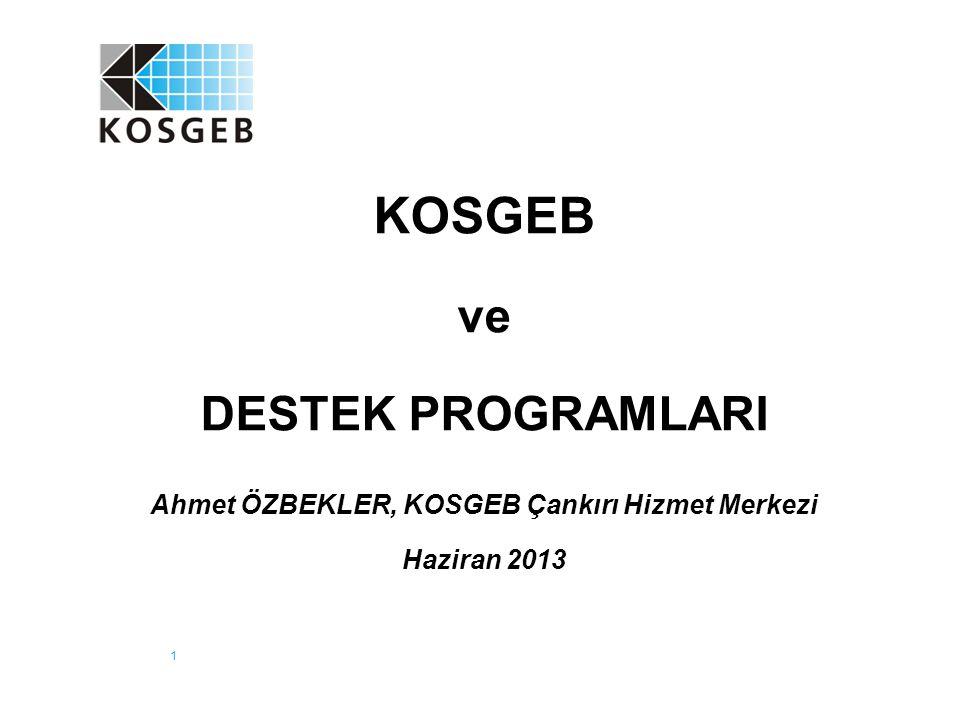 1 KOSGEB ve DESTEK PROGRAMLARI Ahmet ÖZBEKLER, KOSGEB Çankırı Hizmet Merkezi Haziran 2013