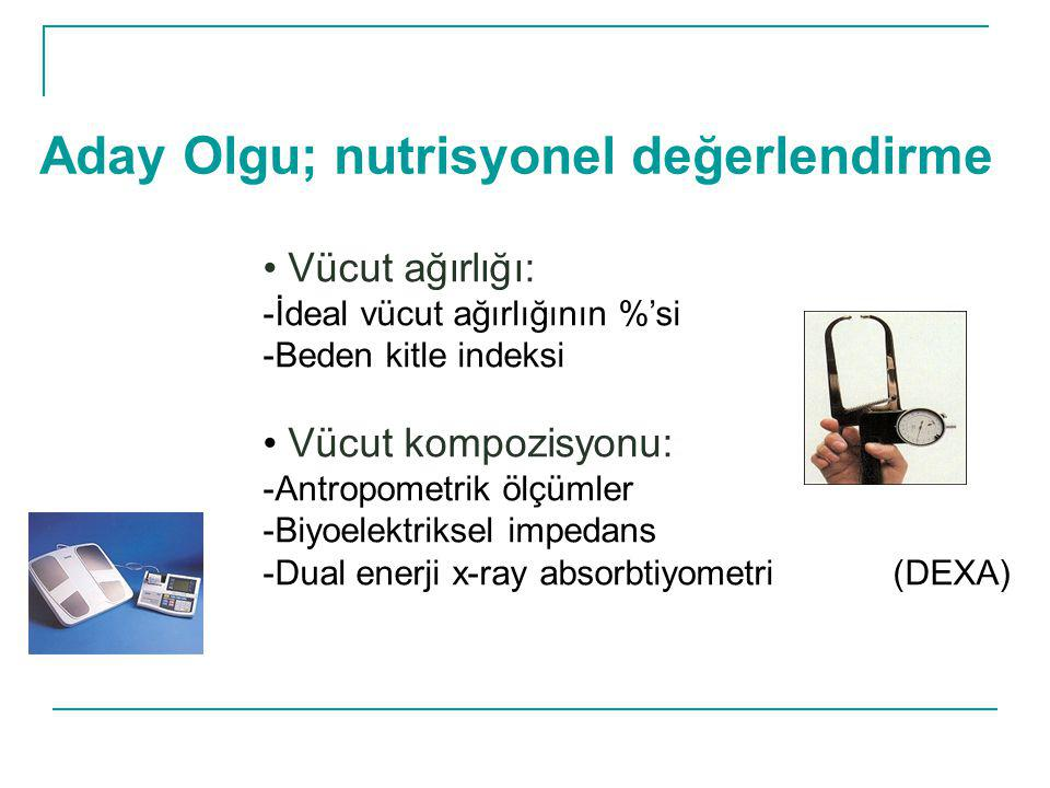 Aday Olgu; nutrisyonel değerlendirme Vücut ağırlığı: -İdeal vücut ağırlığının %'si -Beden kitle indeksi Vücut kompozisyonu: -Antropometrik ölçümler -B