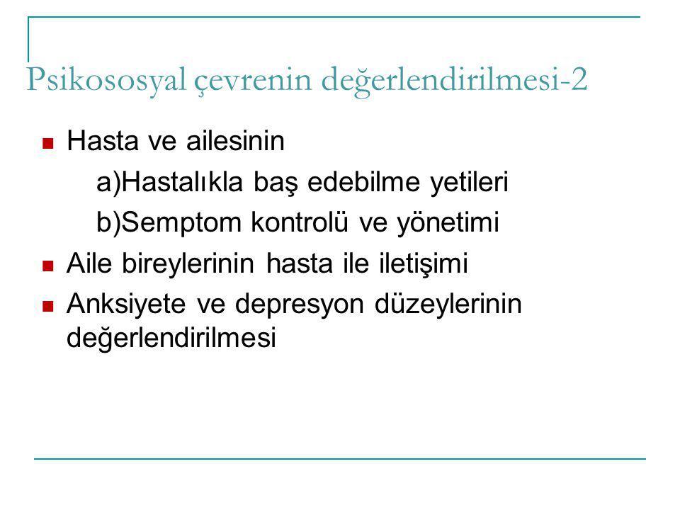 Psikososyal çevrenin değerlendirilmesi-2 Hasta ve ailesinin a)Hastalıkla baş edebilme yetileri b)Semptom kontrolü ve yönetimi Aile bireylerinin hasta