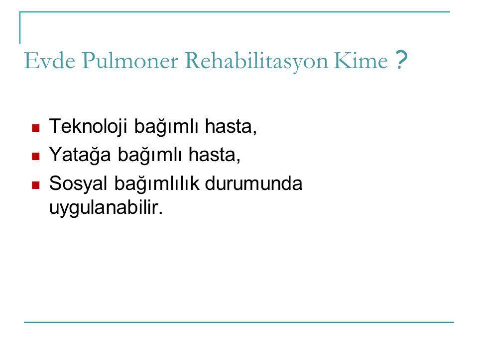 Evde Pulmoner Rehabilitasyon Kime ? Teknoloji bağımlı hasta, Yatağa bağımlı hasta, Sosyal bağımlılık durumunda uygulanabilir.