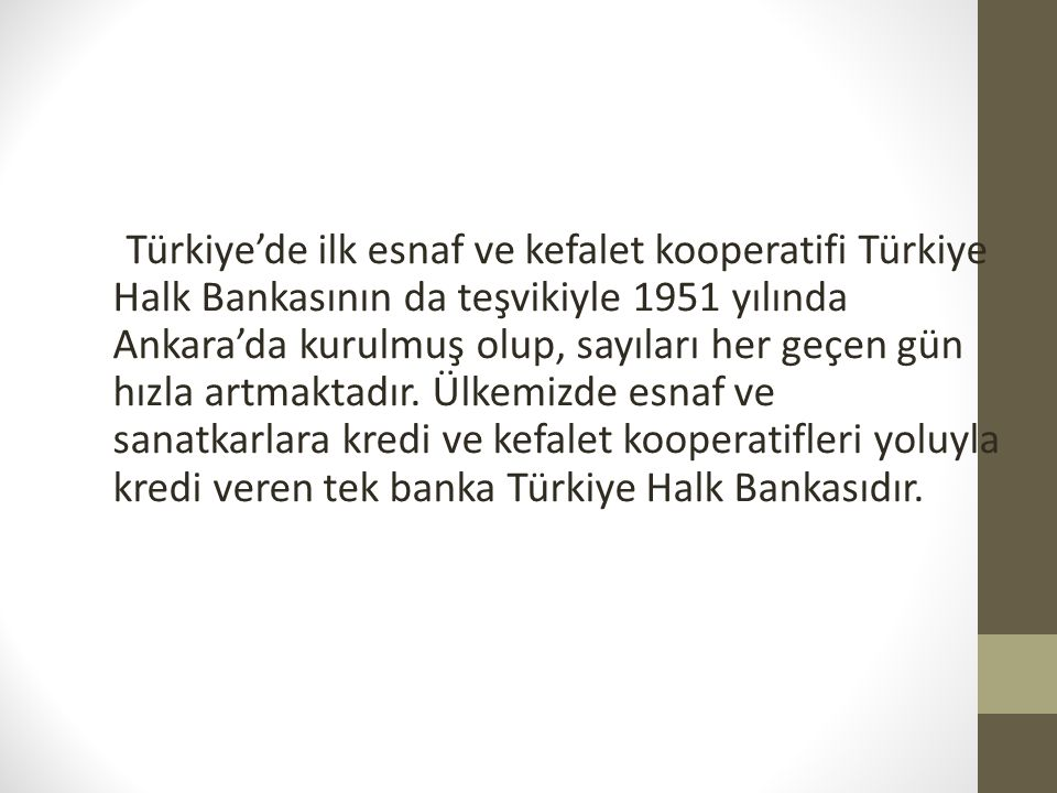 Türkiye'de ilk esnaf ve kefalet kooperatifi Türkiye Halk Bankasının da teşvikiyle 1951 yılında Ankara'da kurulmuş olup, sayıları her geçen gün hızla a