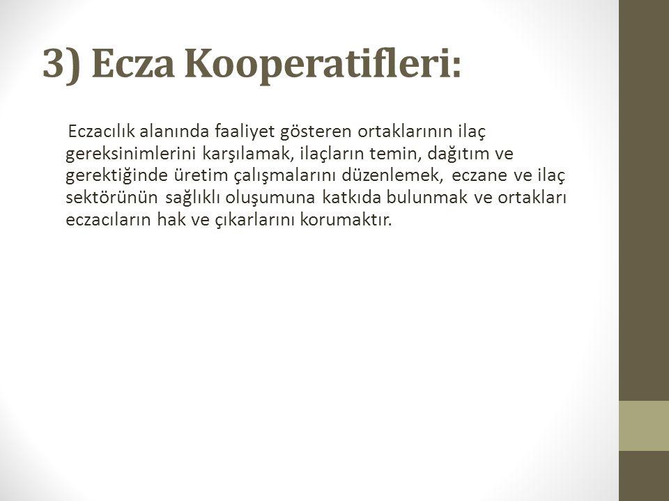 3) Ecza Kooperatifleri: Eczacılık alanında faaliyet gösteren ortaklarının ilaç gereksinimlerini karşılamak, ilaçların temin, dağıtım ve gerektiğinde ü