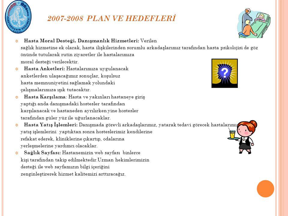 2007-2008 PLAN VE HEDEFLERİ Hasta Moral Desteği, Danışmanlık Hizmetleri: Verilen sağlık hizmetine ek olarak, hasta ilişkilerinden sorumlu arkadaşlarım