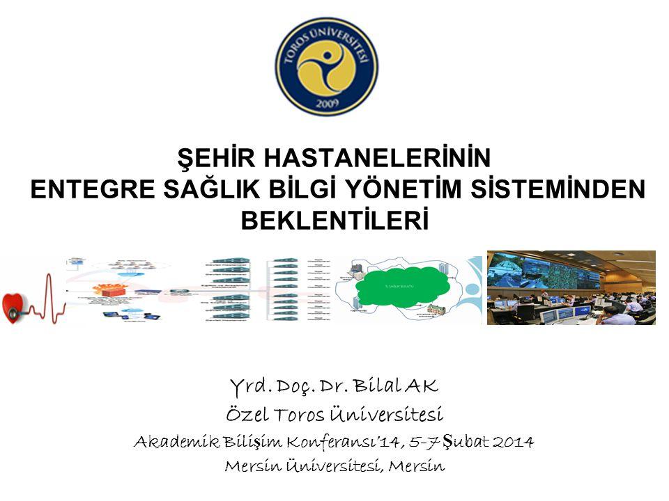 ŞEHİR HASTANELERİNİN ENTEGRE SAĞLIK BİLGİ YÖNETİM SİSTEMİNDEN BEKLENTİLERİ Yrd. Doç. Dr. Bilal AK Özel Toros Üniversitesi Akademik Bili ş im Konferans