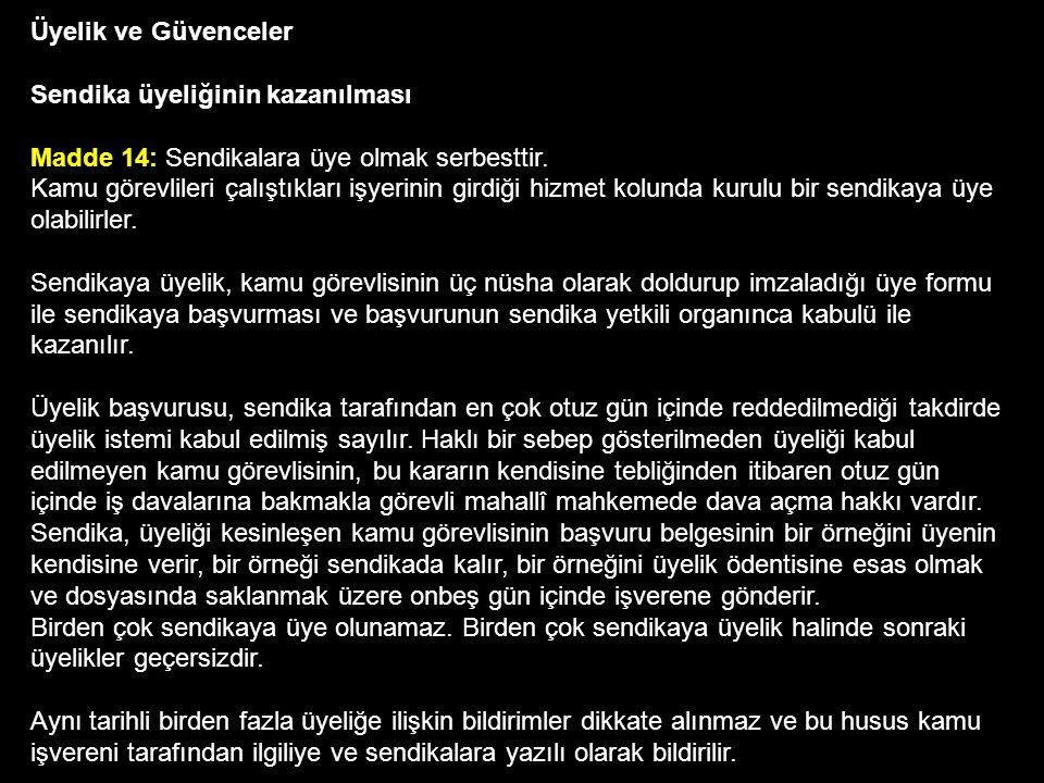 Sendika üyesi olamayacaklar MADDE 15: Bu Kanuna göre kurulan sendikalara; Türkiye Büyük Millet Meclisi Genel Sekreterliği, Cumhurbaşkanlığı Genel Sekreterliği ile Millî Güvenlik Kurulu Genel Sekreterliğinde çalışan kamu görevlileri, Yüksek yargı organlarının başkan ve üyeleri, hâkimler, savcılar ve bu meslekten sayılanlar, Bu Kanun kapsamında bulunan kurum ve kuruluşların müsteşarları, başkanları, genel müdürleri, daire başkanları ve bunların yardımcıları, yönetim kurulu üyeleri, merkez teşkilâtlarının denetim birimleri yöneticileri ve kurul başkanları, hukuk müşavirleri, bölge, il ve ilçe teşkilâtlarının en üst amirleri ile bunlara eşit veya daha üst düzeyde olan kamu görevlileri, 100 ve daha fazla kamu görevlisinin çalıştığı işyerlerinin en üst amirleri ile yardımcıları, belediye başkanları ve yardımcıları, Yükseköğretim Kurulu Başkan ve üyeleri ile Yükseköğretim Denetleme Kurulu Başkan ve üyeleri, üniversite ve yüksek teknoloji enstitüsü rektörleri, fakülte dekanları, enstitü ve yüksek okulların müdürleri ile bunların yardımcıları, Mülkî idare amirleri, Silahlı Kuvvetler mensupları, Millî Savunma Bakanlığı ile Türk Silahlı Kuvvetleri kadrolarında (Jandarma Genel Komutanlığı ve Sahil Güvenlik Komutanlığı dahil) çalışan sivil memurlar ve kamu görevlileri, Millî İstihbarat Teşkilâtı mensupları, Bu Kanun kapsamında bulunan kurum ve kuruluşların merkezi denetim elemanları, Emniyet hizmetleri sınıfı ve emniyet teşkilâtında çalışan diğer hizmet sınıflarına dahil personel ile kamu kurum ve kuruluşlarının özel güvenlik personeli, Ceza infaz kurumlarında çalışan kamu görevlileri,