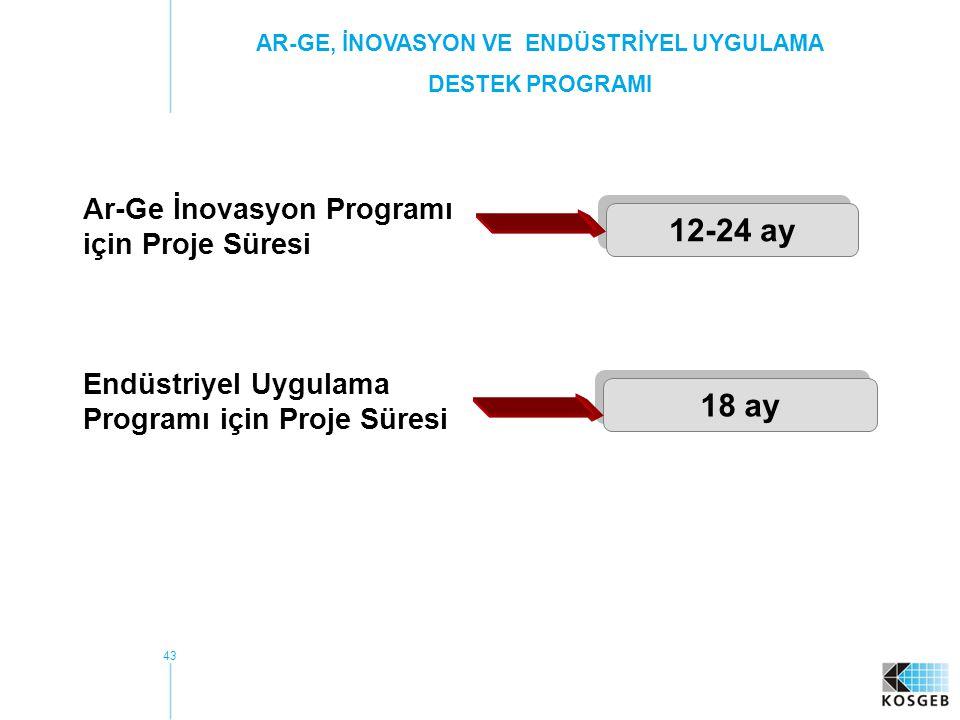 43 Ar-Ge İnovasyon Programı için Proje Süresi 12-24 ay Endüstriyel Uygulama Programı için Proje Süresi 18 ay AR-GE, İNOVASYON VE ENDÜSTRİYEL UYGULAMA DESTEK PROGRAMI