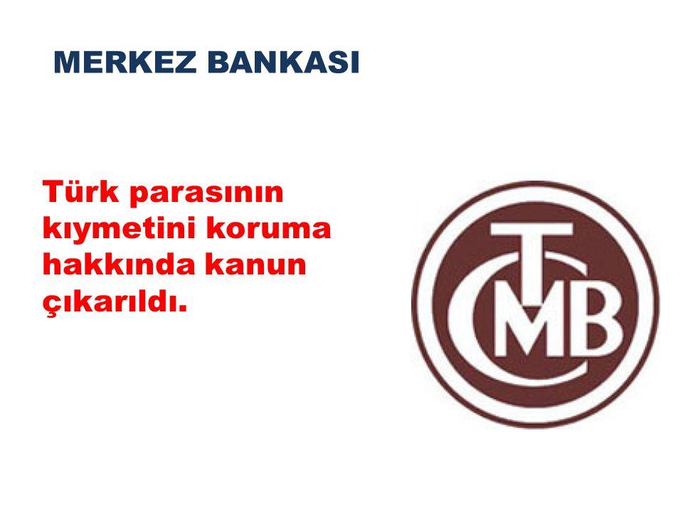 MERKEZ BANKASI Türk parasının kıymetini koruma hakkında kanun çıkarıldı.