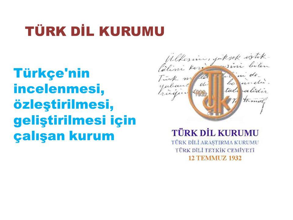 TÜRK DİL KURUMU Türkçe nin incelenmesi, özleştirilmesi, geliştirilmesi için çalışan kurum