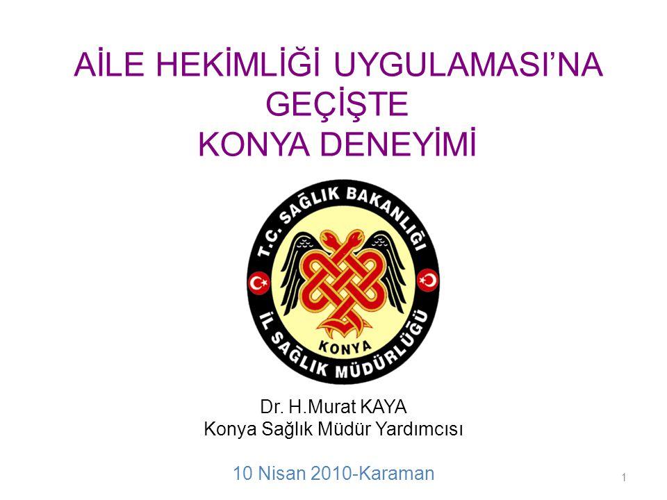AİLE HEKİMLİĞİ UYGULAMASI'NA GEÇİŞTE KONYA DENEYİMİ Dr. H.Murat KAYA Konya Sağlık Müdür Yardımcısı 10 Nisan 2010-Karaman 1
