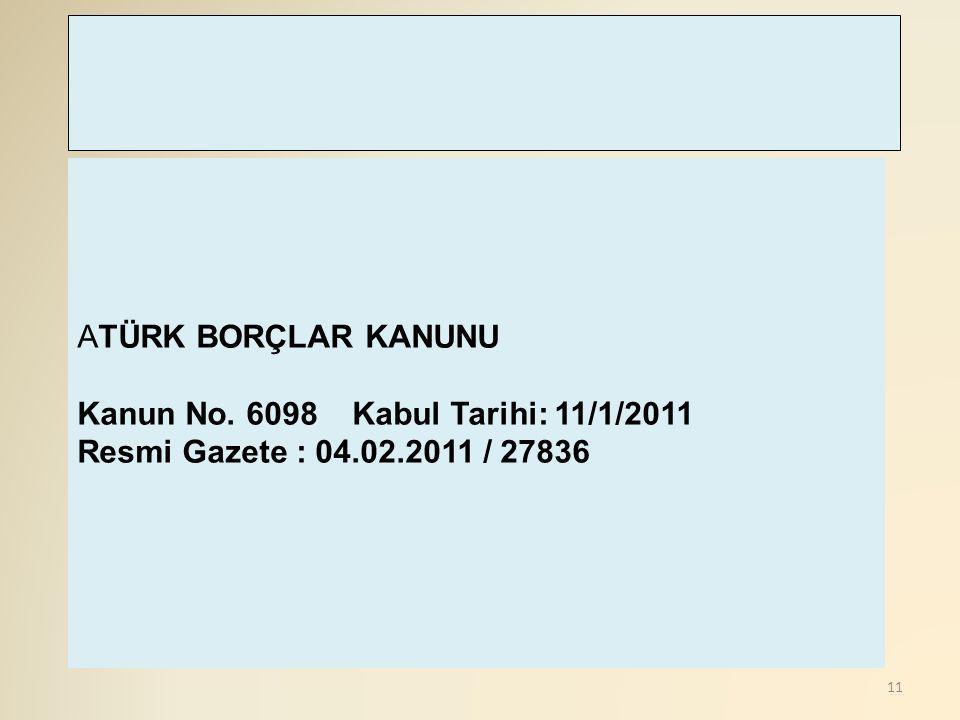 11 ATÜRK BORÇLAR KANUNU Kanun No. 6098 Kabul Tarihi: 11/1/2011 Resmi Gazete : 04.02.2011 / 27836