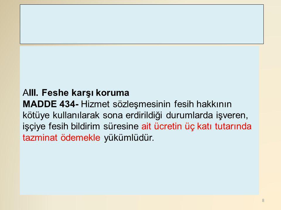 8 AIII. Feshe karşı koruma MADDE 434- Hizmet sözleşmesinin fesih hakkının kötüye kullanılarak sona erdirildiği durumlarda işveren, işçiye fesih bildir