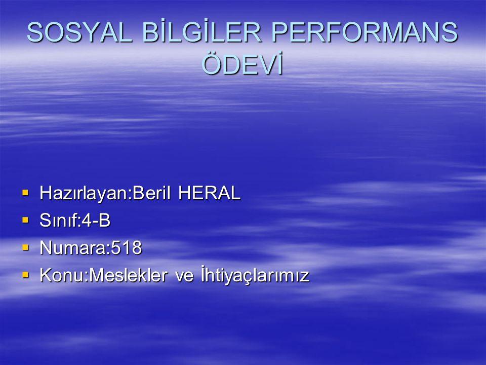 SOSYAL BİLGİLER PERFORMANS ÖDEVİ  Hazırlayan:Beril HERAL  Sınıf:4-B  Numara:518  Konu:Meslekler ve İhtiyaçlarımız