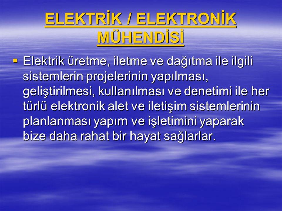 ELEKTRİK / ELEKTRONİK MÜHENDİSİ ELEKTRİK / ELEKTRONİK MÜHENDİSİ  Elektrik üretme, iletme ve dağıtma ile ilgili sistemlerin projelerinin yapılması, ge