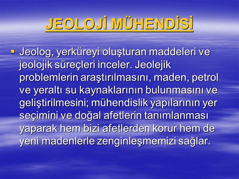 JEOLOJİ MÜHENDİSİ JEOLOJİ MÜHENDİSİ  Jeolog, yerküreyi oluşturan maddeleri ve jeolojik süreçleri inceler. Jeolejik problemlerin araştırılmasını, made