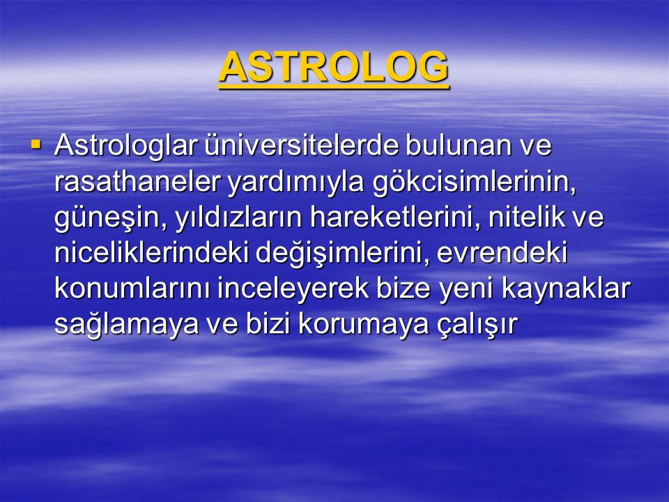 ASTROLOG  Astrologlar üniversitelerde bulunan ve rasathaneler yardımıyla gökcisimlerinin, güneşin, yıldızların hareketlerini, nitelik ve niceliklerin