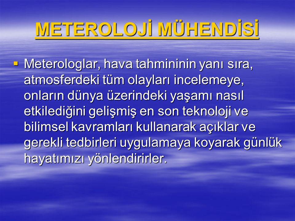 METEROLOJİ MÜHENDİSİ METEROLOJİ MÜHENDİSİ  Meterologlar, hava tahmininin yanı sıra, atmosferdeki tüm olayları incelemeye, onların dünya üzerindeki ya