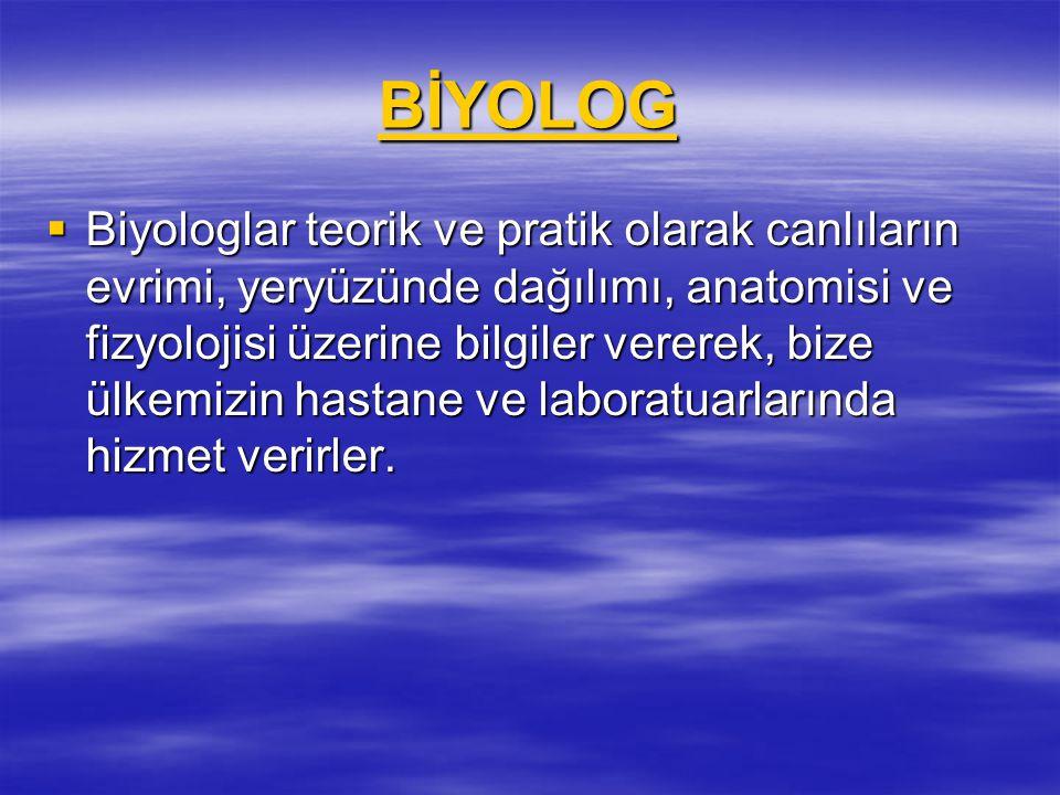 BİYOLOG  Biyologlar teorik ve pratik olarak canlıların evrimi, yeryüzünde dağılımı, anatomisi ve fizyolojisi üzerine bilgiler vererek, bize ülkemizin