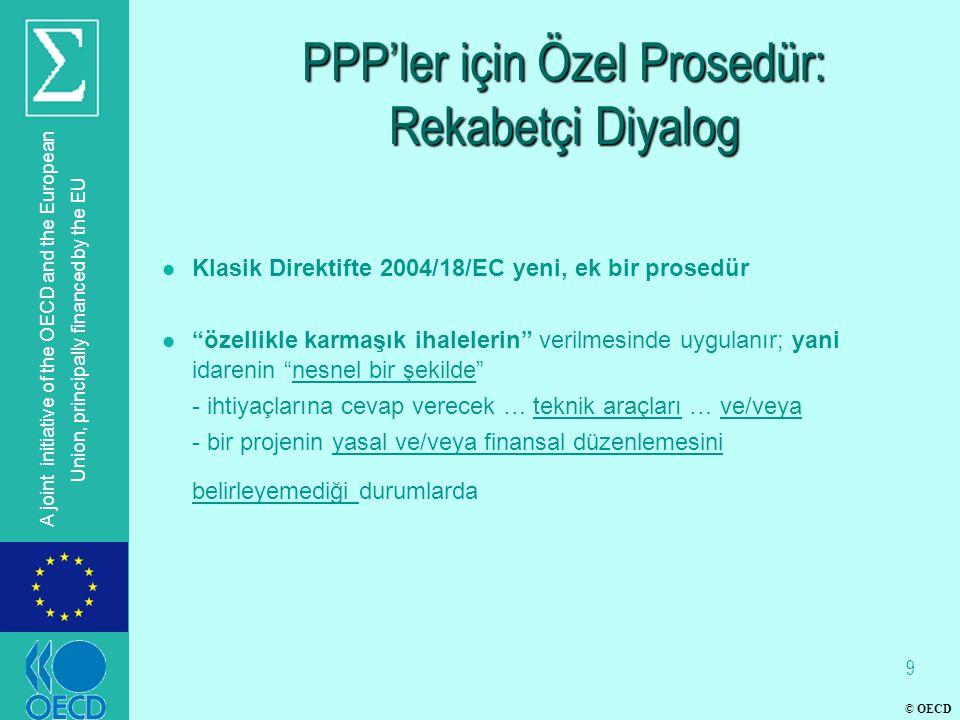 © OECD A joint initiative of the OECD and the European Union, principally financed by the EU PPP'ler için Özel Prosedür: Rekabetçi Diyalog l Klasik Direktifte 2004/18/EC yeni, ek bir prosedür l özellikle karmaşık ihalelerin verilmesinde uygulanır; yani idarenin nesnel bir şekilde - ihtiyaçlarına cevap verecek … teknik araçları … ve/veya - bir projenin yasal ve/veya finansal düzenlemesini belirleyemediği durumlarda 9