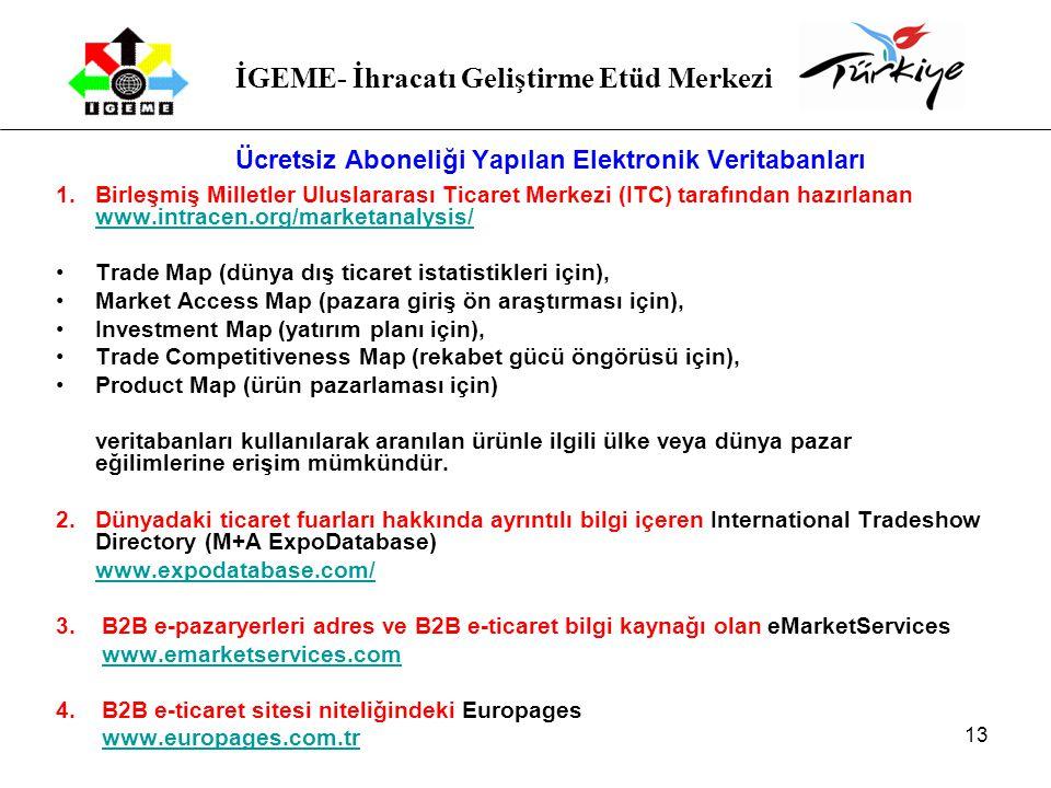 İGEME- İhracatı Geliştirme Etüd Merkezi 13 Ücretsiz Aboneliği Yapılan Elektronik Veritabanları 1.Birleşmiş Milletler Uluslararası Ticaret Merkezi (ITC) tarafından hazırlanan www.intracen.org/marketanalysis/ www.intracen.org/marketanalysis/ Trade Map (dünya dış ticaret istatistikleri için), Market Access Map (pazara giriş ön araştırması için), Investment Map (yatırım planı için), Trade Competitiveness Map (rekabet gücü öngörüsü için), Product Map (ürün pazarlaması için) veritabanları kullanılarak aranılan ürünle ilgili ülke veya dünya pazar eğilimlerine erişim mümkündür.