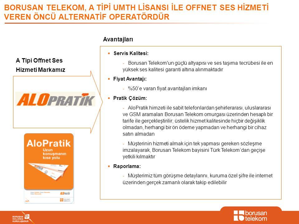 BORUSAN TELEKOM, A TİPİ UMTH LİSANSI İLE OFFNET SES HİZMETİ VEREN ÖNCÜ ALTERNATİF OPERATÖRDÜR A Tipi Offnet Ses Hizmeti Markamız Avantajları  Servis Kalitesi: -Borusan Telekom un güçlü altyapısı ve ses taşıma tecrübesi ile en yüksek ses kalitesi garanti altına alınmaktadır  Fiyat Avantajı: -%50'e varan fiyat avantajları imkanı  Pratik Çözüm: -AloPratik himzeti ile sabit telefonlardan şehirlerarası, uluslararası ve GSM aramaları Borusan Telekom omurgası üzerinden hesaplı bir tarife ile gerçekleştirilir; üstelik hizmet kalitesinde hiçbir değişiklik olmadan, herhangi bir ön ödeme yapmadan ve herhangi bir cihaz satın almadan -Müşterinin hizmeti almak için tek yapması gereken sözleşme imzalayarak, Borusan Telekom bayisini Türk Telekom'dan geçişe yetkili kılmaktır  Raporlama: -Müşterimiz tüm görüşme detaylarını, kuruma özel şifre ile internet üzerinden gerçek zamanlı olarak takip edilebilir