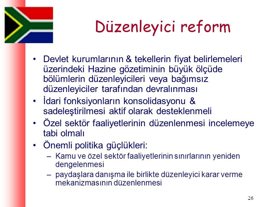 26 Düzenleyici reform Devlet kurumlarının & tekellerin fiyat belirlemeleri üzerindeki Hazine gözetiminin büyük ölçüde bölümlerin düzenleyicileri veya bağımsız düzenleyiciler tarafından devralınması İdari fonksiyonların konsolidasyonu & sadeleştirilmesi aktif olarak desteklenmeli Özel sektör faaliyetlerinin düzenlenmesi incelemeye tabi olmalı Önemli politika güçlükleri: –Kamu ve özel sektör faaliyetlerinin sınırlarının yeniden dengelenmesi –paydaşlara danışma ile birlikte düzenleyici karar verme mekanizmasının düzenlenmesi
