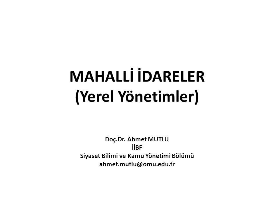 MAHALLİ İDARELER (Yerel Yönetimler) Doç.Dr. Ahmet MUTLU İİBF Siyaset Bilimi ve Kamu Yönetimi Bölümü ahmet.mutlu@omu.edu.tr