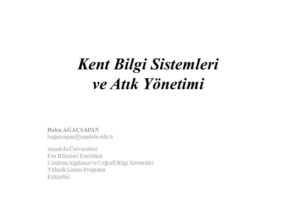 Kent Bilgi Sistemleri ve Atık Yönetimi Balca AĞAÇSAPAN bagacsapan@anadolu.edu.tr Anadolu Üniversitesi Fen Bilimleri Enstitüsü Uzaktan Algılama ve Coğr