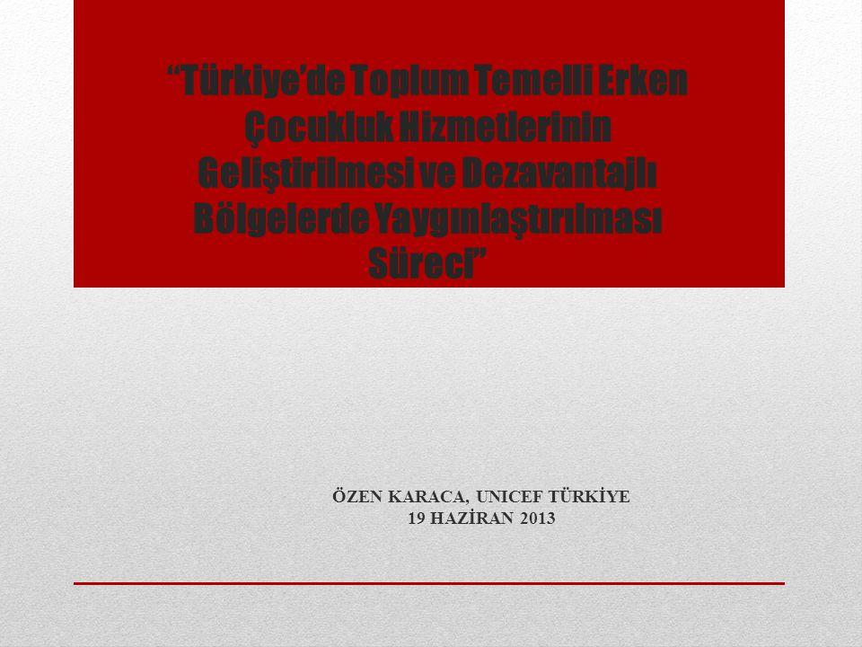 """""""Türkiye'de Toplum Temelli Erken Çocukluk Hizmetlerinin Geliştirilmesi ve Dezavantajlı Bölgelerde Yaygınlaştırılması Süreci"""" ÖZEN KARACA, UNICEF TÜRKİ"""