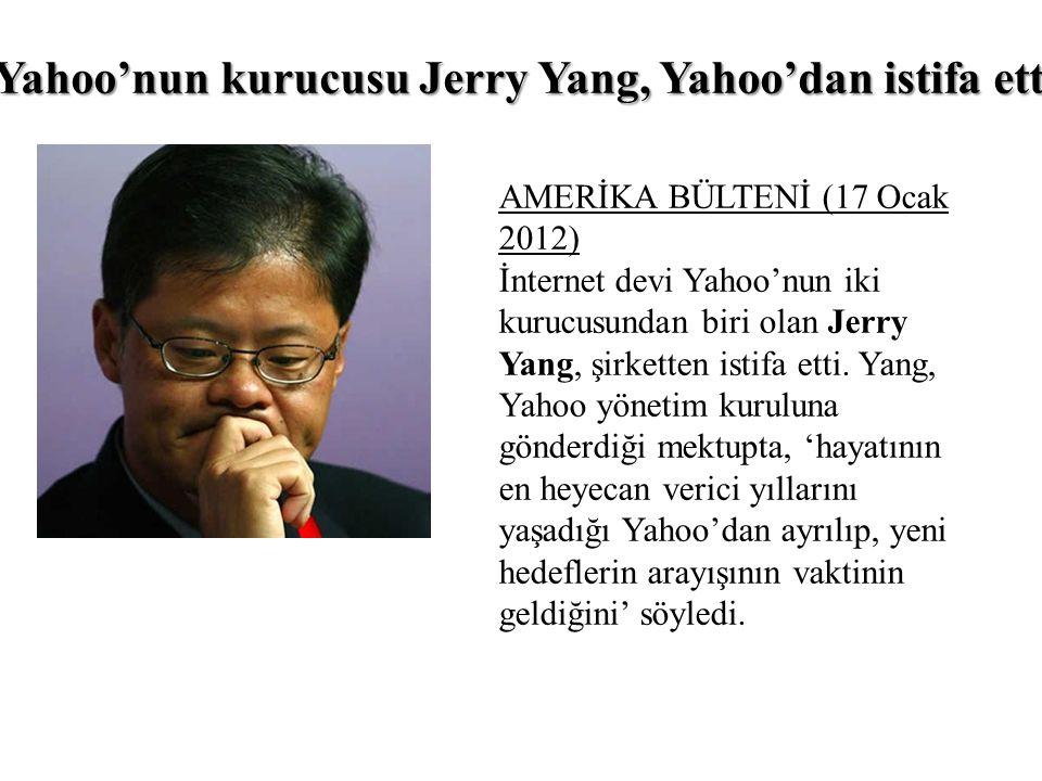 Yahoo'nun kurucusu Jerry Yang, Yahoo'dan istifa etti AMERİKA BÜLTENİ (17 Ocak 2012) İnternet devi Yahoo'nun iki kurucusundan biri olan Jerry Yang, şirketten istifa etti.