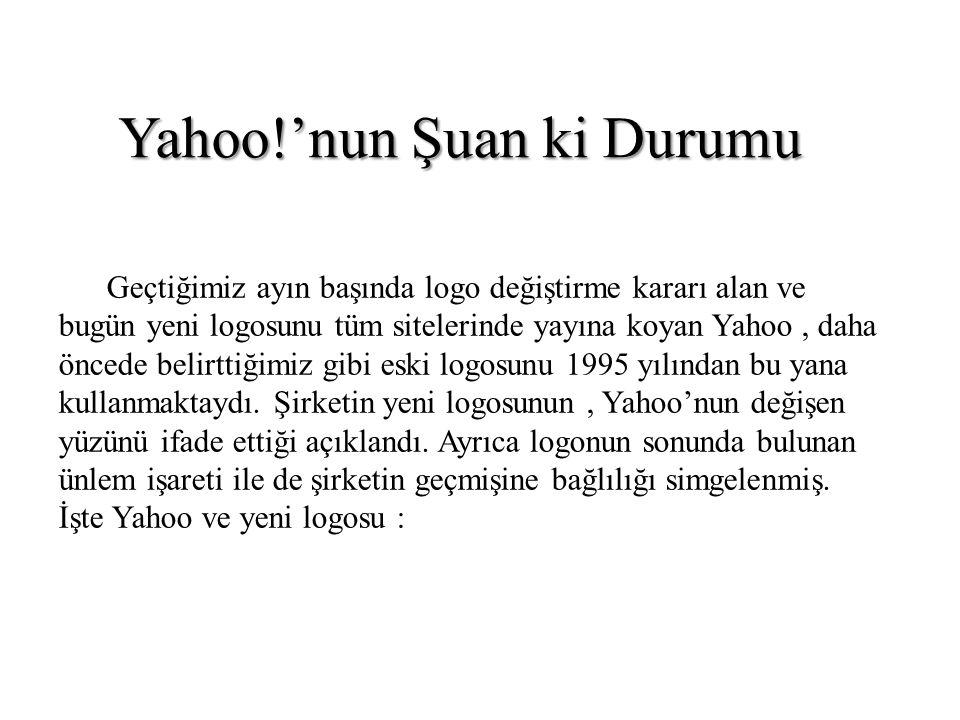 Yahoo!'nun Şuan ki Durumu Geçtiğimiz ayın başında logo değiştirme kararı alan ve bugün yeni logosunu tüm sitelerinde yayına koyan Yahoo, daha öncede b