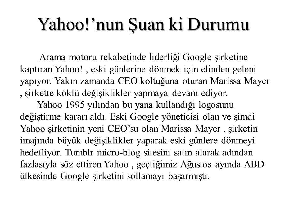 Yahoo!'nun Şuan ki Durumu Arama motoru rekabetinde liderliği Google şirketine kaptıran Yahoo!, eski günlerine dönmek için elinden geleni yapıyor. Yakı