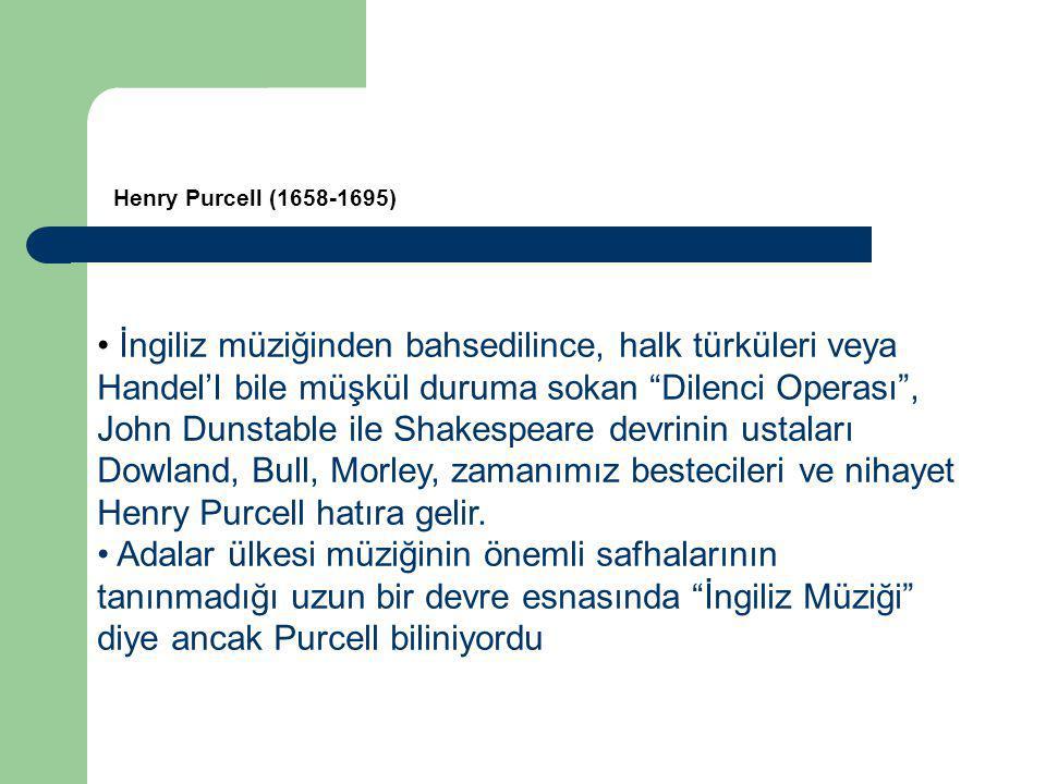İngiliz müziğinden bahsedilince, halk türküleri veya Handel'I bile müşkül duruma sokan Dilenci Operası , John Dunstable ile Shakespeare devrinin ustaları Dowland, Bull, Morley, zamanımız bestecileri ve nihayet Henry Purcell hatıra gelir.