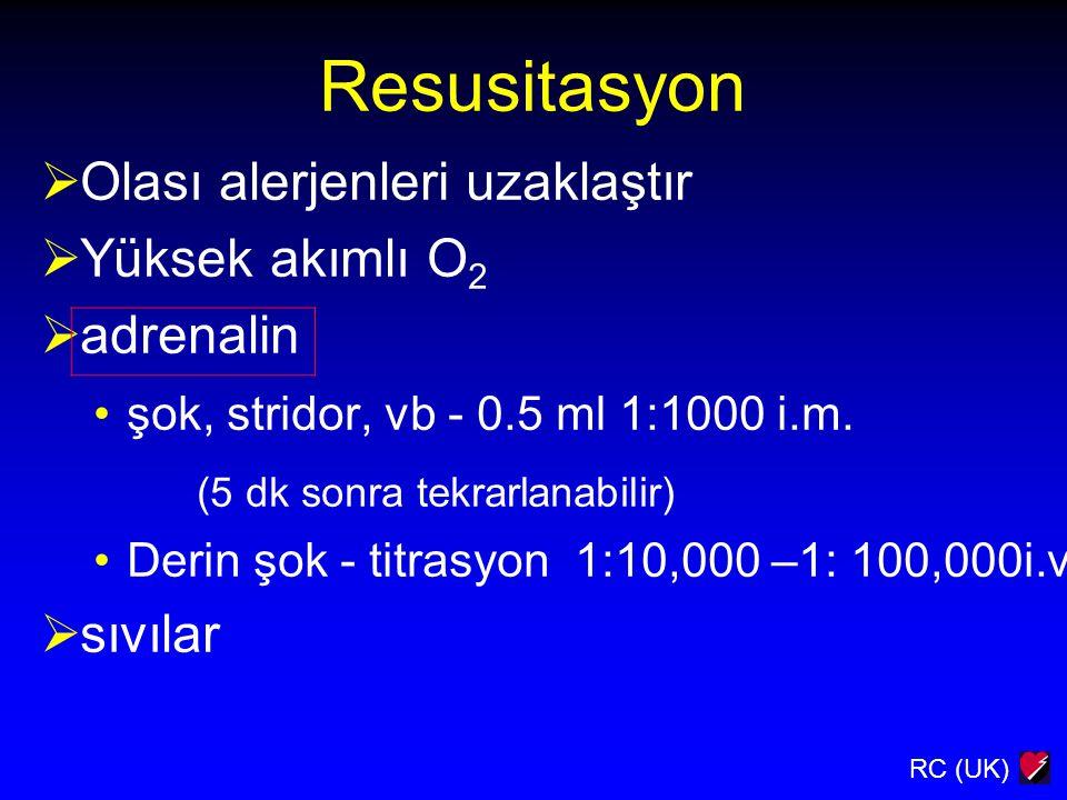 RC (UK) Resusitasyon  Olası alerjenleri uzaklaştır  Yüksek akımlı O 2  adrenalin şok, stridor, vb - 0.5 ml 1:1000 i.m. (5 dk sonra tekrarlanabilir)