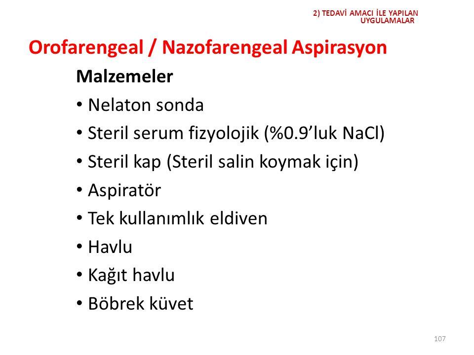 107 2) TEDAVİ AMACI İLE YAPILAN UYGULAMALAR Orofarengeal / Nazofarengeal Aspirasyon Malzemeler Nelaton sonda Steril serum fizyolojik (%0.9'luk NaCl) S