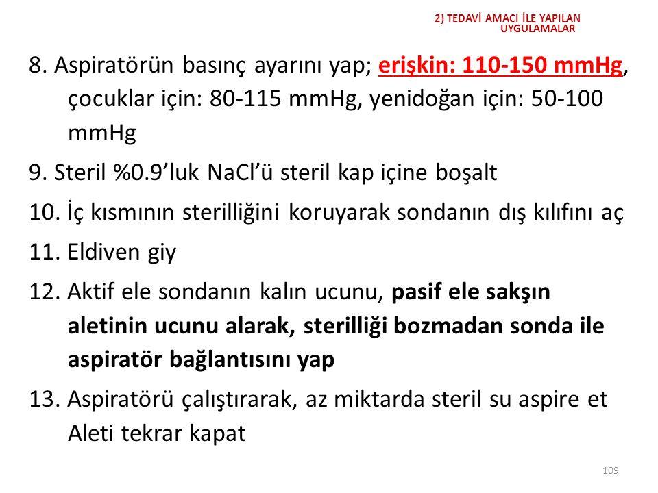 109 2) TEDAVİ AMACI İLE YAPILAN UYGULAMALAR 8. Aspiratörün basınç ayarını yap; erişkin: 110-150 mmHg, çocuklar için: 80-115 mmHg, yenidoğan için: 50-1