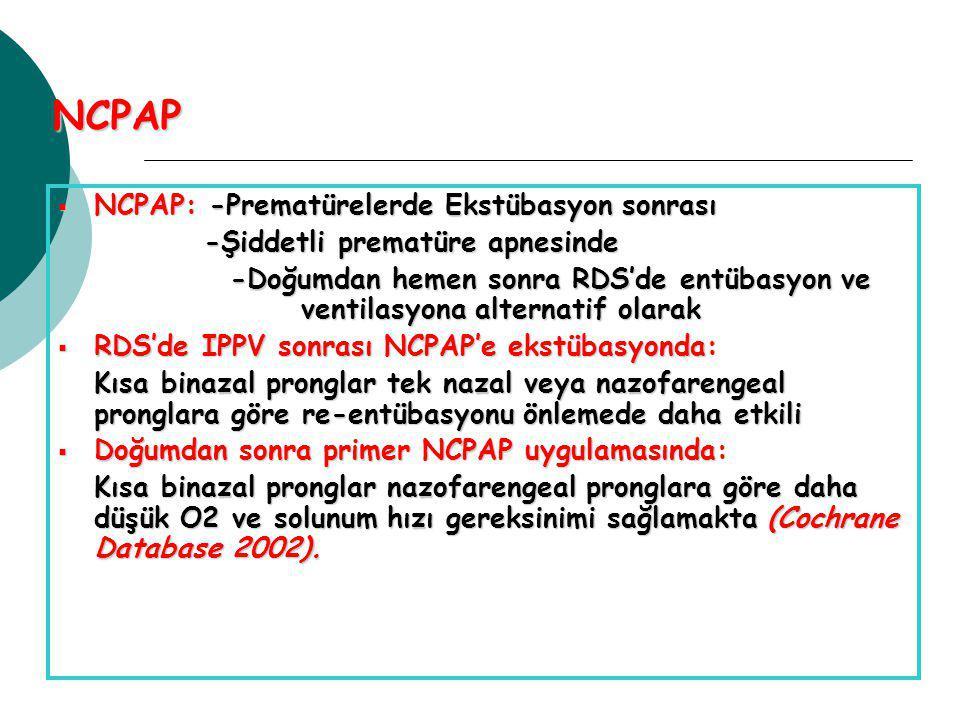 NCPAP  NCPAP: -Prematürelerde Ekstübasyon sonrası -Şiddetli prematüre apnesinde -Şiddetli prematüre apnesinde -Doğumdan hemen sonra RDS'de entübasyon ve ventilasyona alternatif olarak -Doğumdan hemen sonra RDS'de entübasyon ve ventilasyona alternatif olarak  RDS'de IPPV sonrası NCPAP'e ekstübasyonda: Kısa binazal pronglar tek nazal veya nazofarengeal pronglara göre re-entübasyonu önlemede daha etkili Kısa binazal pronglar tek nazal veya nazofarengeal pronglara göre re-entübasyonu önlemede daha etkili  Doğumdan sonra primer NCPAP uygulamasında: Kısa binazal pronglar nazofarengeal pronglara göre daha düşük O2 ve solunum hızı gereksinimi sağlamakta (Cochrane Database 2002).