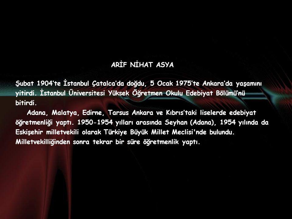 ARİF NİHAT ASYA Şubat 1904'te İstanbul Çatalca'da doğdu, 5 Ocak 1975'te Ankara'da yaşamını yitirdi.