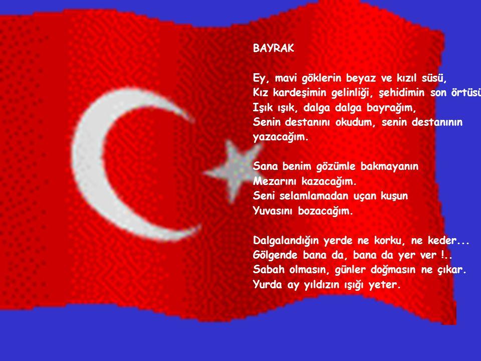 BAYRAK Ey, mavi göklerin beyaz ve kızıl süsü, Kız kardeşimin gelinliği, şehidimin son örtüsü !..