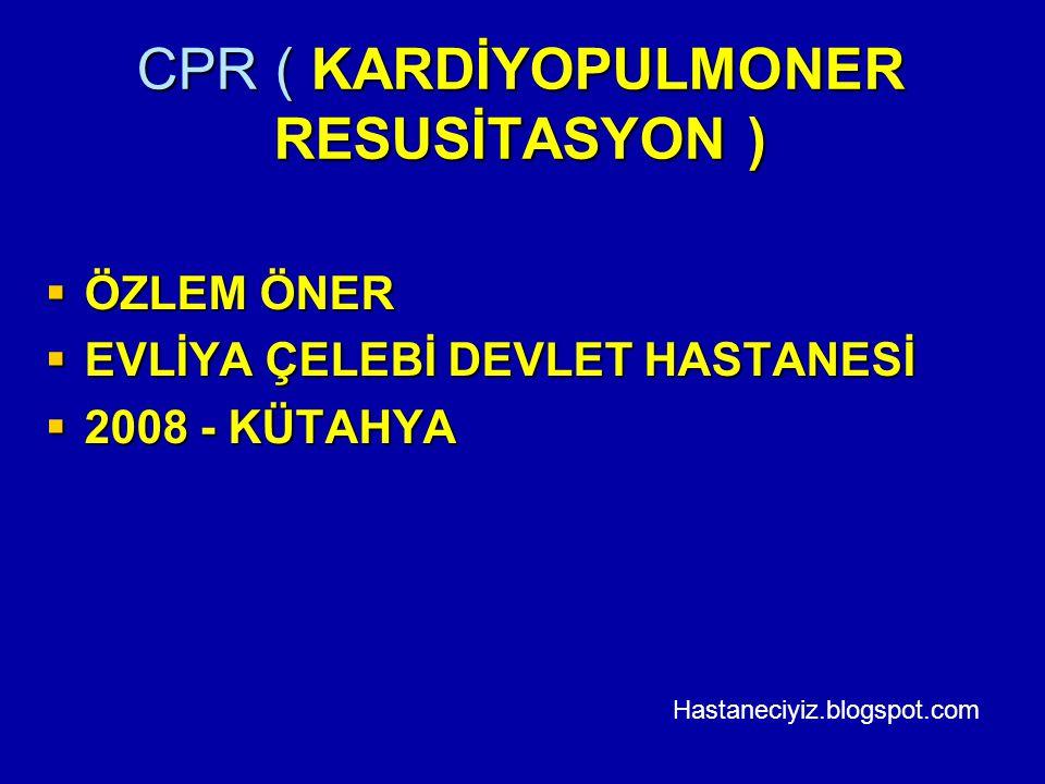 CPR ( KARDİYOPULMONER RESUSİTASYON )  ÖZLEM ÖNER  EVLİYA ÇELEBİ DEVLET HASTANESİ  2008 - KÜTAHYA Hastaneciyiz.blogspot.com