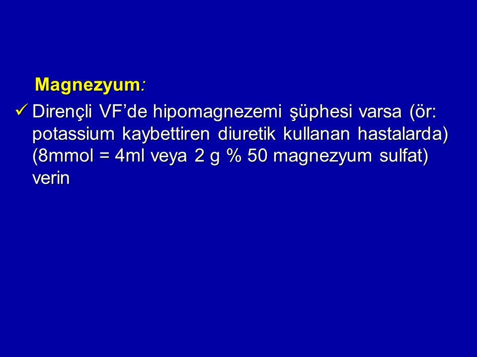 Magnezyum: Magnezyum: Dirençli VF'de hipomagnezemi şüphesi varsa (ör: potassium kaybettiren diuretik kullanan hastalarda) (8mmol = 4ml veya 2 g % 50 m