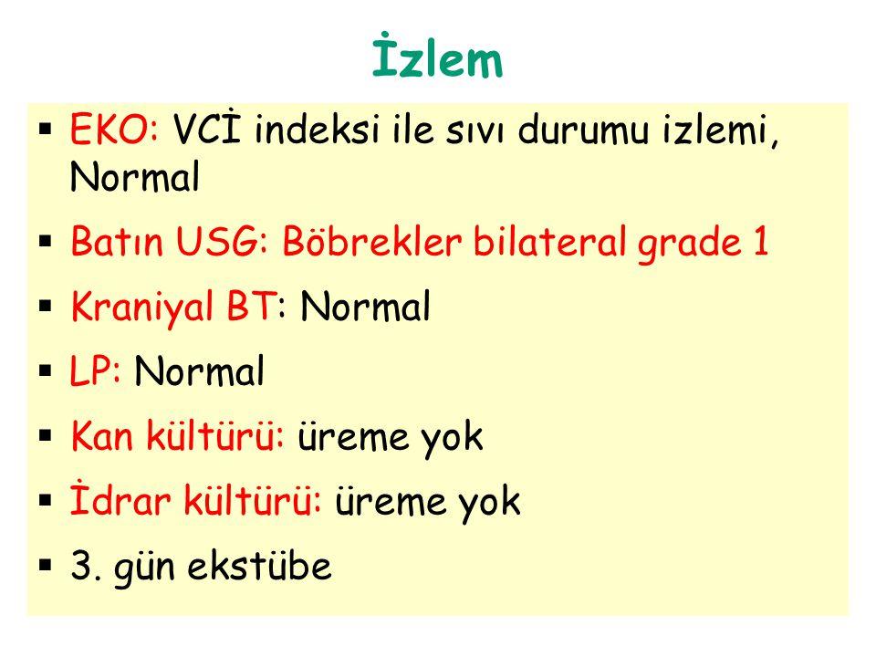İzlem  EKO: VCİ indeksi ile sıvı durumu izlemi, Normal  Batın USG: Böbrekler bilateral grade 1  Kraniyal BT: Normal  LP: Normal  Kan kültürü: üre