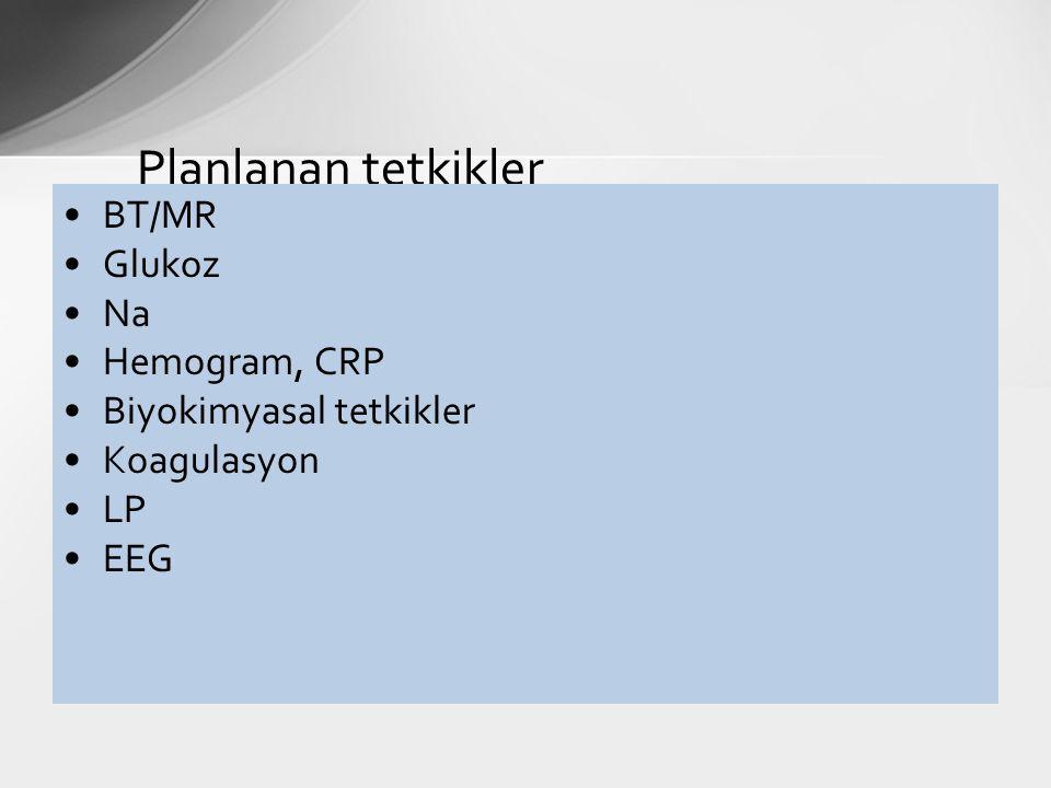 Planlanan tetkikler BT/MR Glukoz Na Hemogram, CRP Biyokimyasal tetkikler Koagulasyon LP EEG