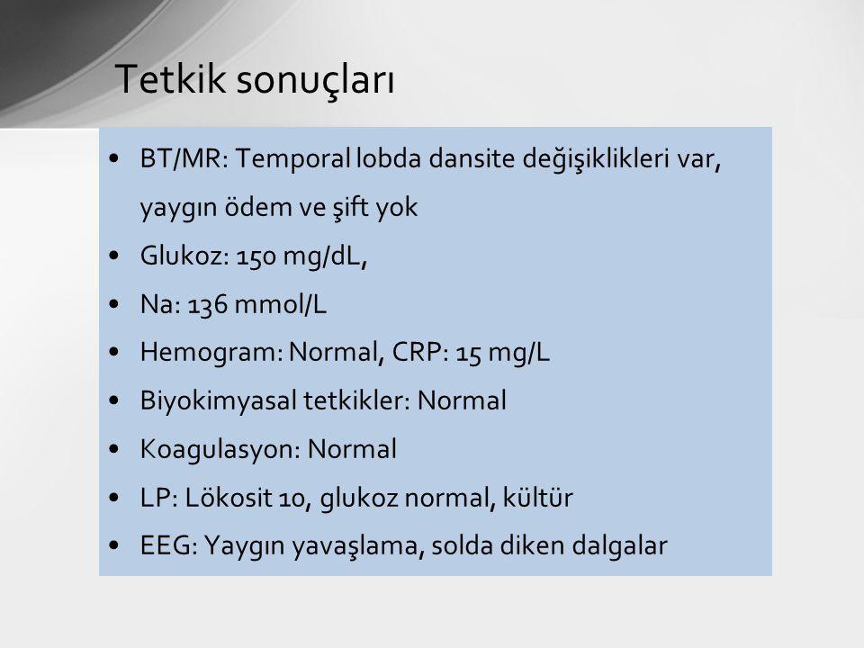 Tetkik sonuçları BT/MR: Temporal lobda dansite değişiklikleri var, yaygın ödem ve şift yok Glukoz: 150 mg/dL, Na: 136 mmol/L Hemogram: Normal, CRP: 15 mg/L Biyokimyasal tetkikler: Normal Koagulasyon: Normal LP: Lökosit 10, glukoz normal, kültür EEG: Yaygın yavaşlama, solda diken dalgalar