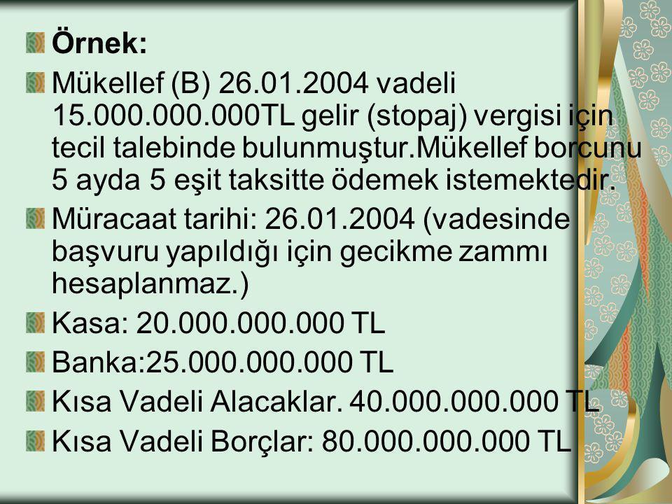 Örnek: Mükellef (B) 26.01.2004 vadeli 15.000.000.000TL gelir (stopaj) vergisi için tecil talebinde bulunmuştur.Mükellef borcunu 5 ayda 5 eşit taksitte