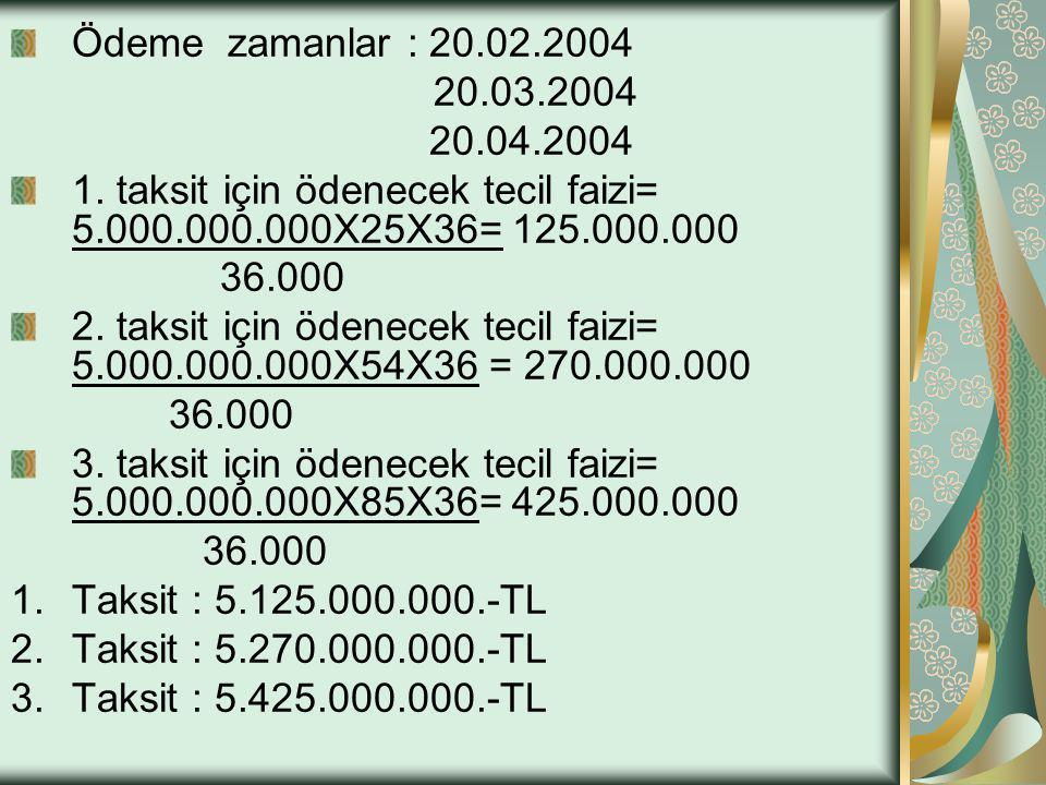 Ödeme zamanlar : 20.02.2004 20.03.2004 20.04.2004 1. taksit için ödenecek tecil faizi= 5.000.000.000X25X36= 125.000.000 36.000 2. taksit için ödenecek