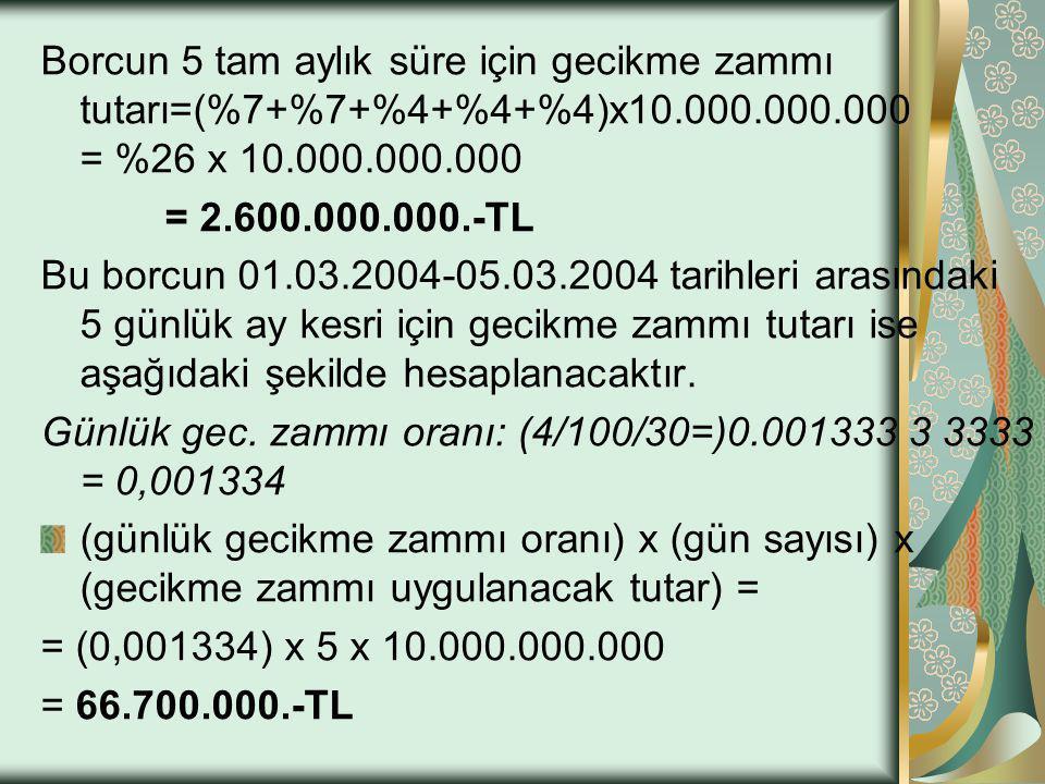 Borcun 5 tam aylık süre için gecikme zammı tutarı=(%7+%7+%4+%4+%4)x10.000.000.000 = %26 x 10.000.000.000 = 2.600.000.000.-TL Bu borcun 01.03.2004-05.0