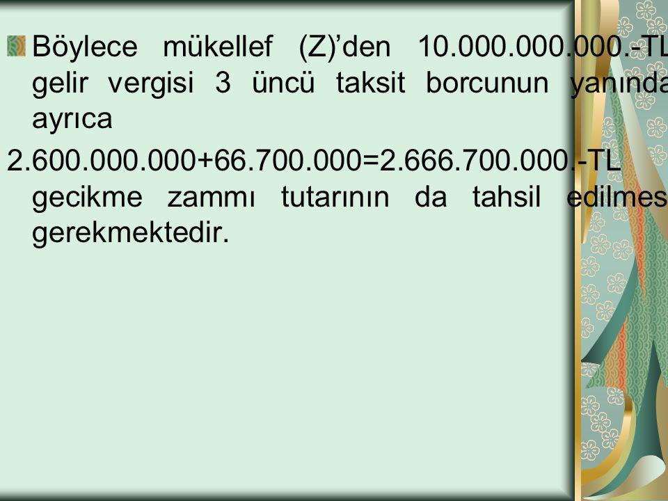 Böylece mükellef (Z)'den 10.000.000.000.-TL gelir vergisi 3 üncü taksit borcunun yanında ayrıca 2.600.000.000+66.700.000=2.666.700.000.-TL gecikme zam
