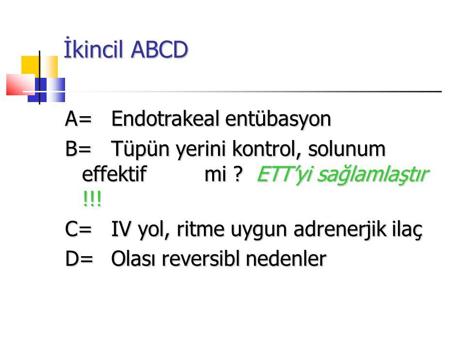 İkincil ABCD A= Endotrakeal entübasyon B= Tüpün yerini kontrol, solunum effektif mi ? ETT'yi sağlamlaştır !!! C=IV yol, ritme uygun adrenerjik ilaç D=