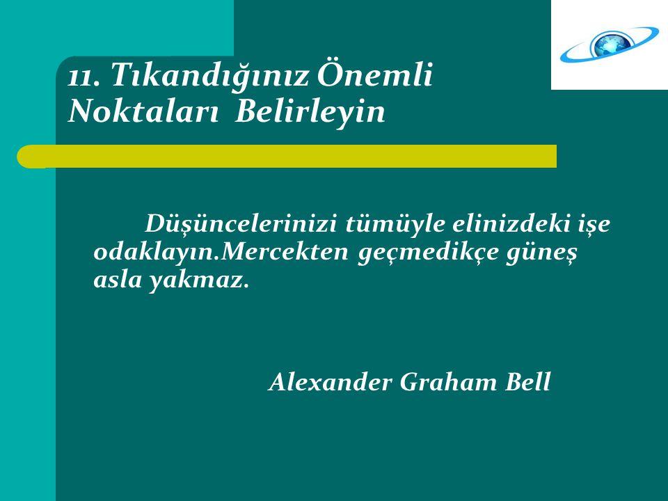 11. Tıkandığınız Önemli Noktaları Belirleyin Düşüncelerinizi tümüyle elinizdeki işe odaklayın.Mercekten geçmedikçe güneş asla yakmaz. Alexander Graham