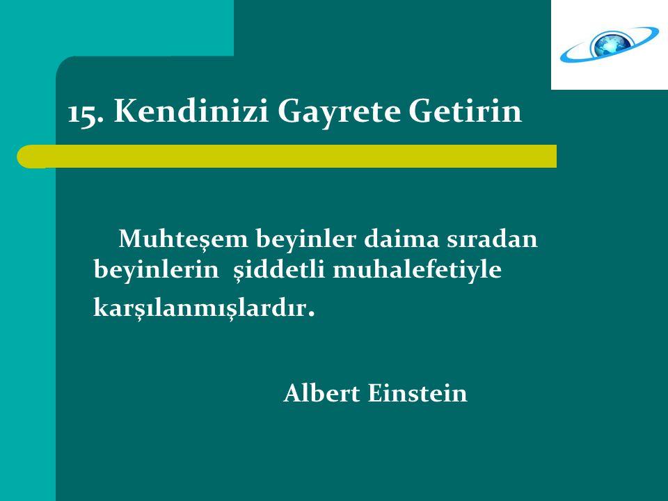15. Kendinizi Gayrete Getirin Muhteşem beyinler daima sıradan beyinlerin şiddetli muhalefetiyle karşılanmışlardır. Albert Einstein